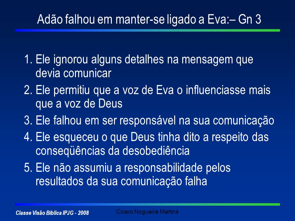 Classe Visão Bíblica IPJG - 2008 Cicero Nogueira Martins Adão falhou em manter-se ligado a Eva:– Gn 3 1.Ele ignorou alguns detalhes na mensagem que de