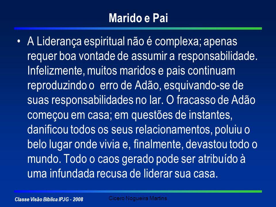Classe Visão Bíblica IPJG - 2008 Cicero Nogueira Martins Marido e Pai A Liderança espiritual não é complexa; apenas requer boa vontade de assumir a re