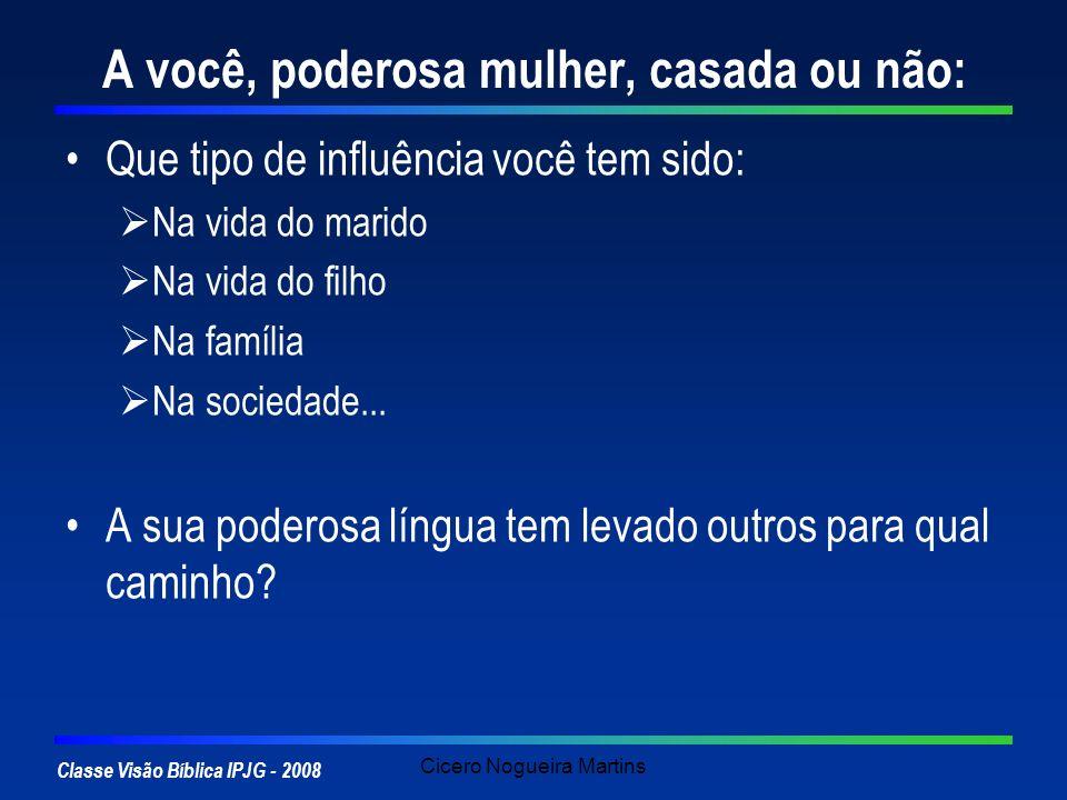 Classe Visão Bíblica IPJG - 2008 Cicero Nogueira Martins A você, poderosa mulher, casada ou não: Que tipo de influência você tem sido: Na vida do mari