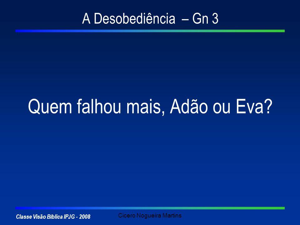 Classe Visão Bíblica IPJG - 2008 Cicero Nogueira Martins A Desobediência – Gn 3 Quem falhou mais, Adão ou Eva?