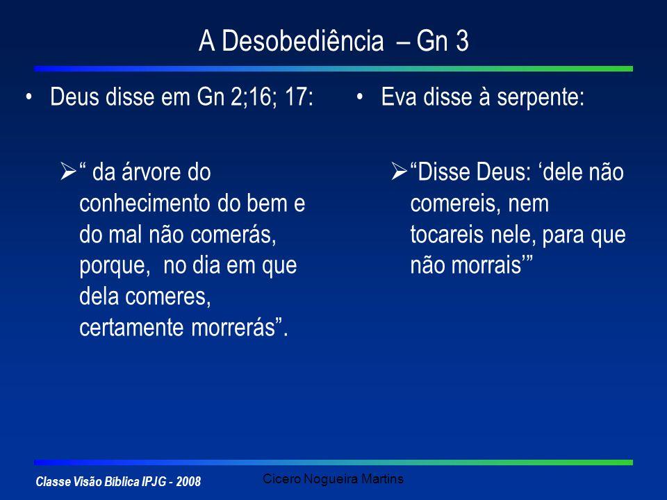 Classe Visão Bíblica IPJG - 2008 Cicero Nogueira Martins A Desobediência – Gn 3 Deus disse em Gn 2;16; 17: da árvore do conhecimento do bem e do mal n