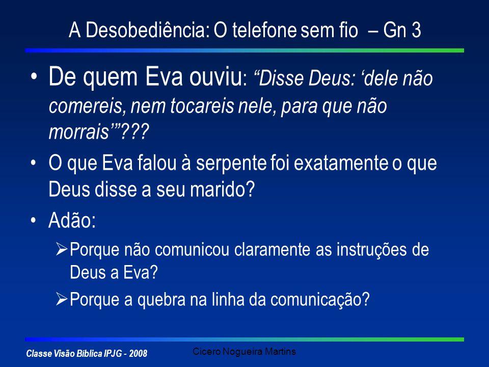 Classe Visão Bíblica IPJG - 2008 Cicero Nogueira Martins A Desobediência: O telefone sem fio – Gn 3 De quem Eva ouviu : Disse Deus: dele não comereis,