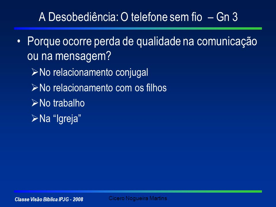 Classe Visão Bíblica IPJG - 2008 Cicero Nogueira Martins A Desobediência: O telefone sem fio – Gn 3 Porque ocorre perda de qualidade na comunicação ou