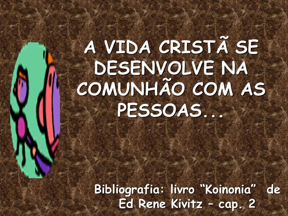 A VIDA CRISTÃ SE DESENVOLVE NA COMUNHÃO COM AS PESSOAS... Bibliografia: livro Koinonia de Ed Rene Kivitz – cap. 2