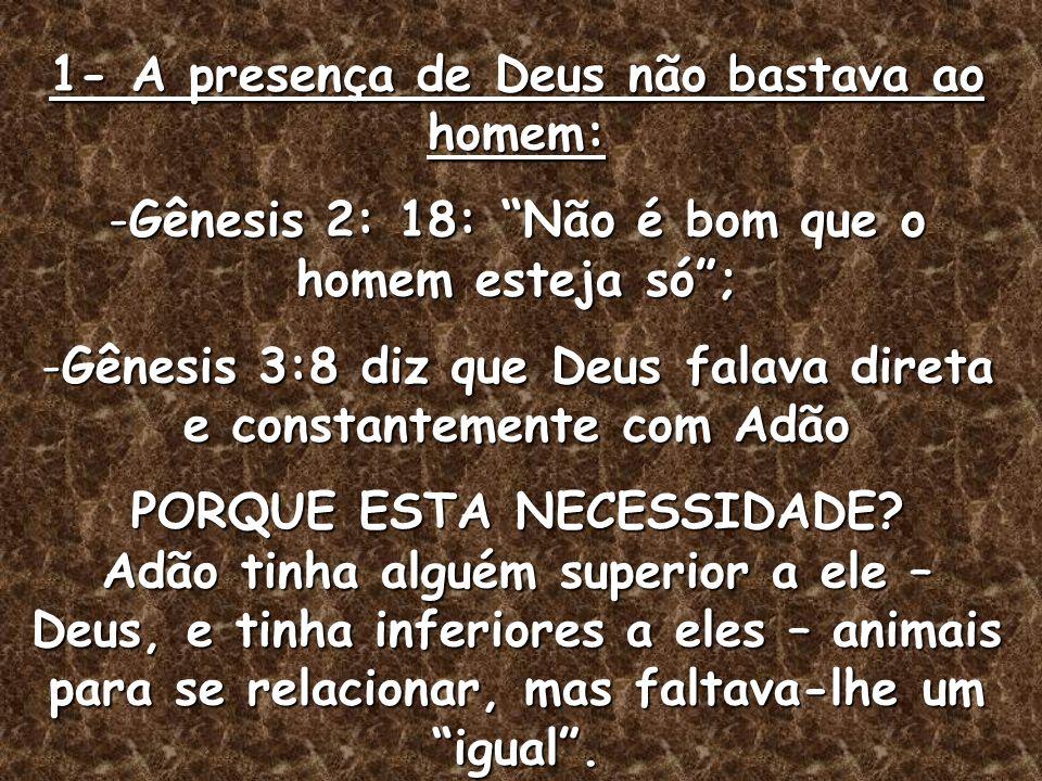 1- A presença de Deus não bastava ao homem: -Gênesis 2: 18: Não é bom que o homem esteja só; -Gênesis 3:8 diz que Deus falava direta e constantemente