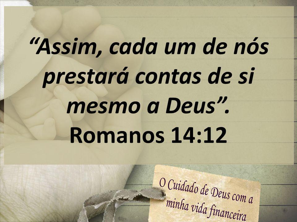 Assim, cada um de nós prestará contas de si mesmo a Deus. Romanos 14:12