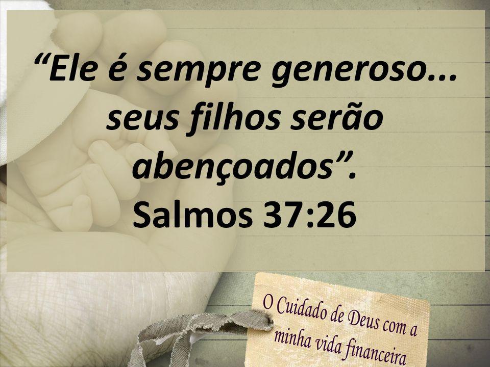 Ele é sempre generoso... seus filhos serão abençoados. Salmos 37:26