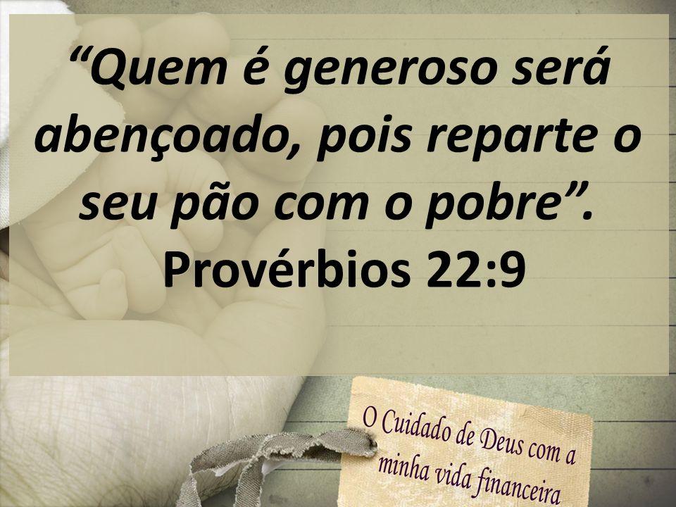 Quem é generoso será abençoado, pois reparte o seu pão com o pobre. Provérbios 22:9