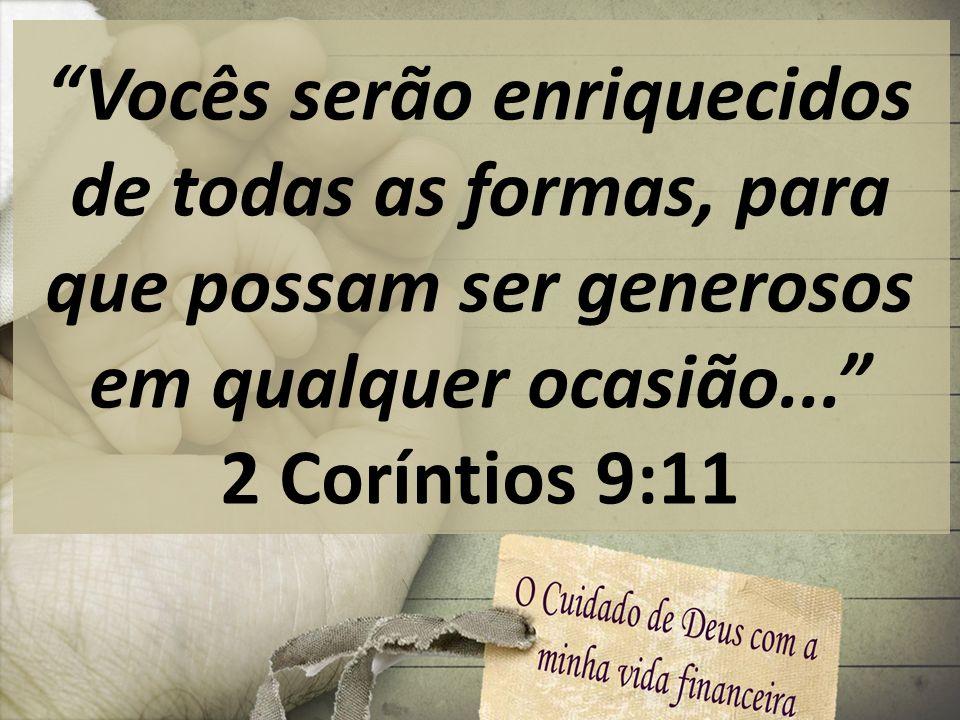 Vocês serão enriquecidos de todas as formas, para que possam ser generosos em qualquer ocasião... 2 Coríntios 9:11