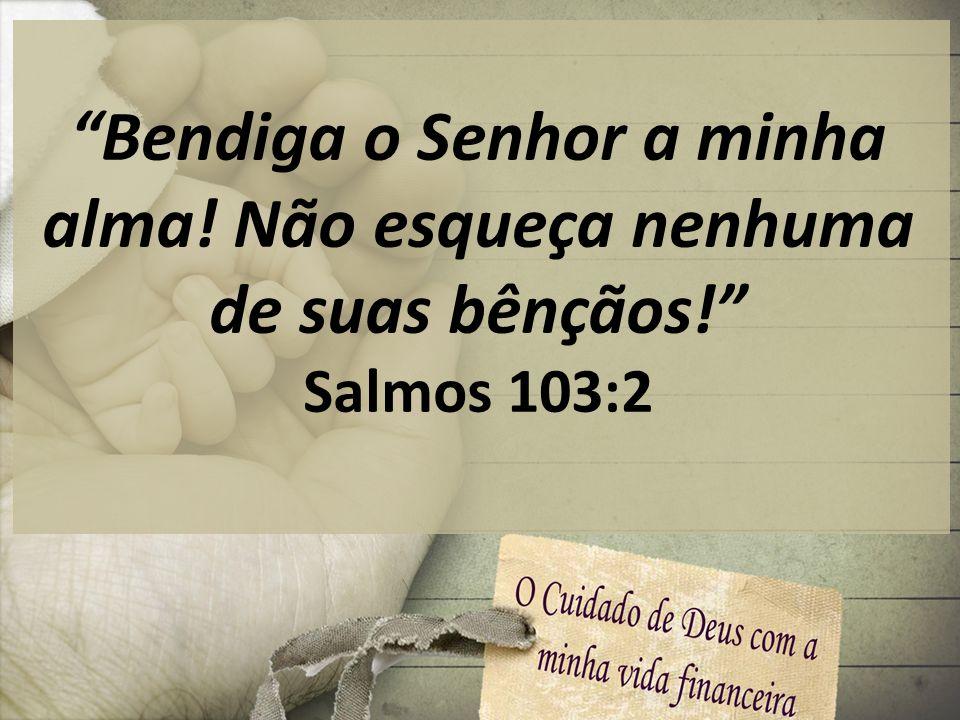 Bendiga o Senhor a minha alma! Não esqueça nenhuma de suas bênçãos! Salmos 103:2