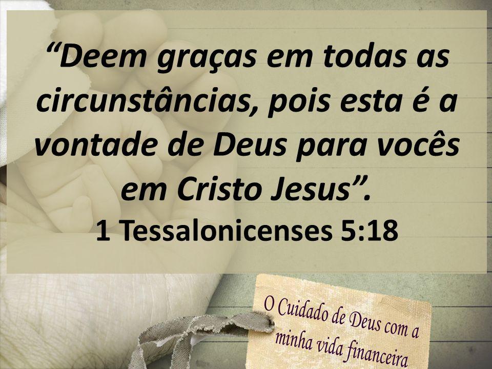 Deem graças em todas as circunstâncias, pois esta é a vontade de Deus para vocês em Cristo Jesus. 1 Tessalonicenses 5:18