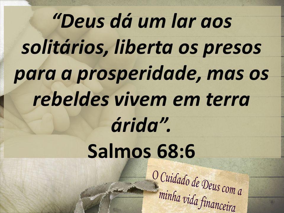 Deus dá um lar aos solitários, liberta os presos para a prosperidade, mas os rebeldes vivem em terra árida. Salmos 68:6