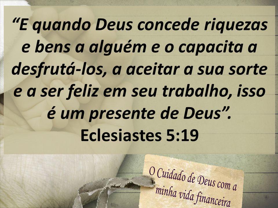 E quando Deus concede riquezas e bens a alguém e o capacita a desfrutá-los, a aceitar a sua sorte e a ser feliz em seu trabalho, isso é um presente de