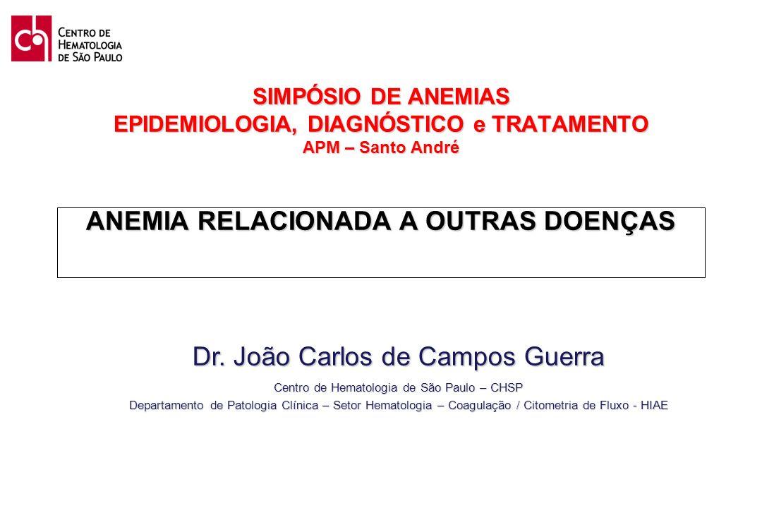 SIMPÓSIO DE ANEMIAS EPIDEMIOLOGIA, DIAGNÓSTICO e TRATAMENTO APM – Santo André ANEMIA RELACIONADA A OUTRAS DOENÇAS Dr. João Carlos de Campos Guerra Cen