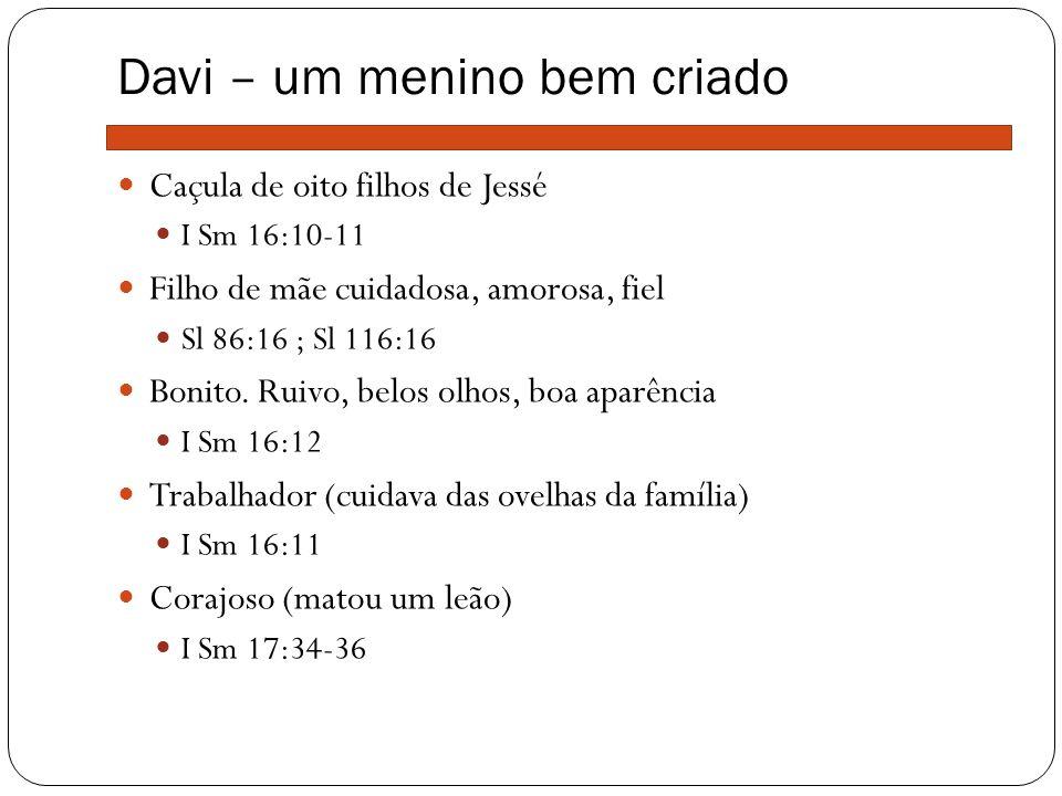 Davi – um menino bem criado Caçula de oito filhos de Jessé I Sm 16:10-11 Filho de mãe cuidadosa, amorosa, fiel Sl 86:16 ; Sl 116:16 Bonito. Ruivo, bel