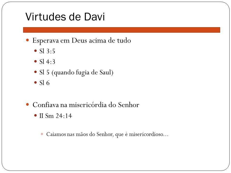 Virtudes de Davi Esperava em Deus acima de tudo Sl 3:5 Sl 4:3 Sl 5 (quando fugia de Saul) Sl 6 Confiava na misericórdia do Senhor II Sm 24:14 Caiamos