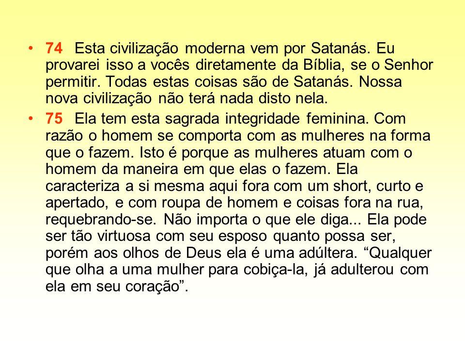 74Esta civilização moderna vem por Satanás. Eu provarei isso a vocês diretamente da Bíblia, se o Senhor permitir. Todas estas coisas são de Satanás. N
