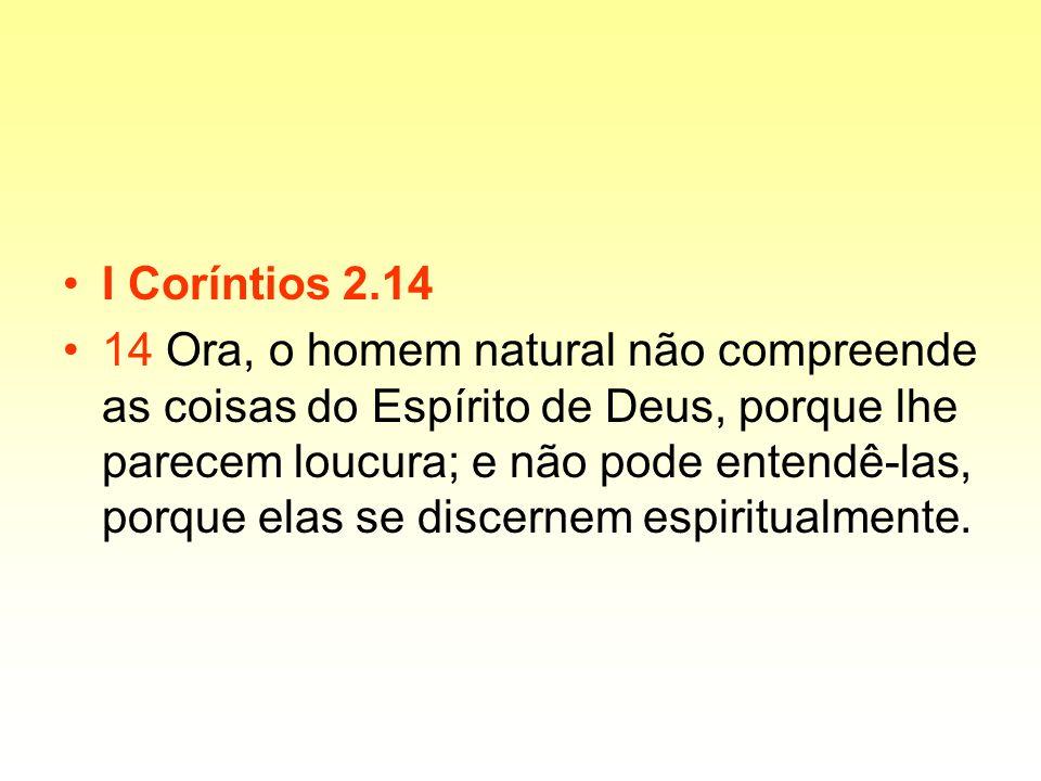 I Coríntios 2.14 14 Ora, o homem natural não compreende as coisas do Espírito de Deus, porque lhe parecem loucura; e não pode entendê-las, porque elas