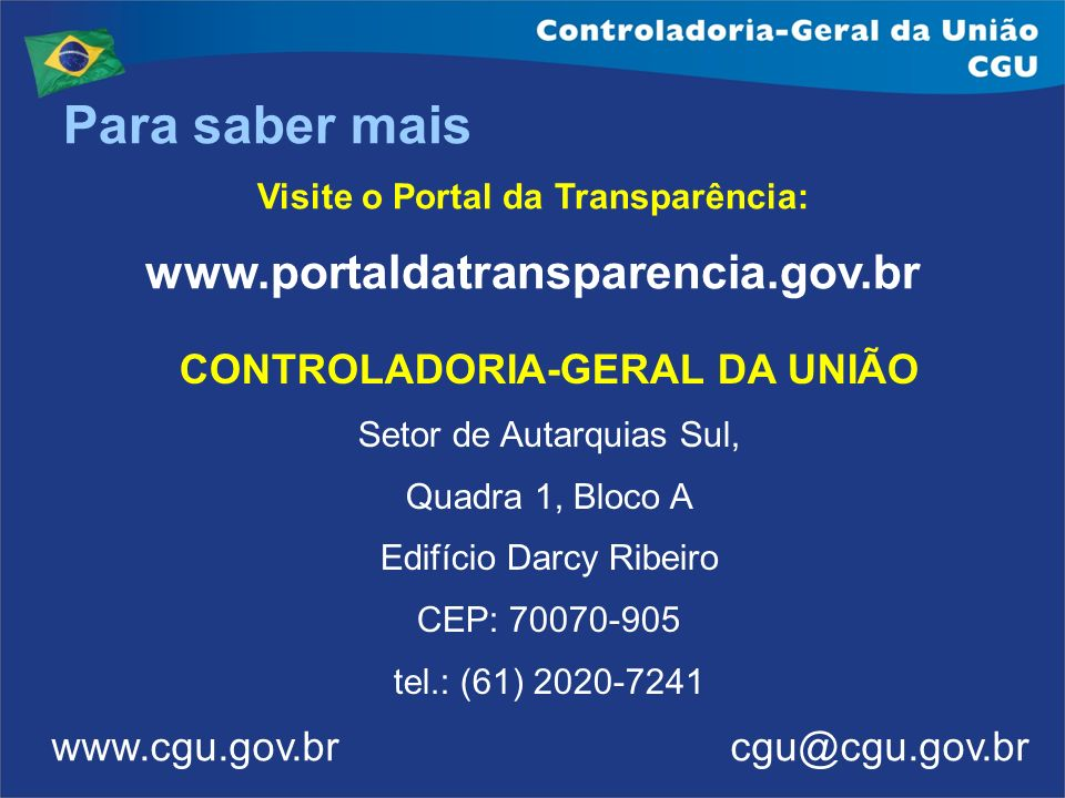 Para saber mais Visite o Portal da Transparência: www.portaldatransparencia.gov.br www.cgu.gov.br cgu@cgu.gov.br CONTROLADORIA-GERAL DA UNIÃO Setor de