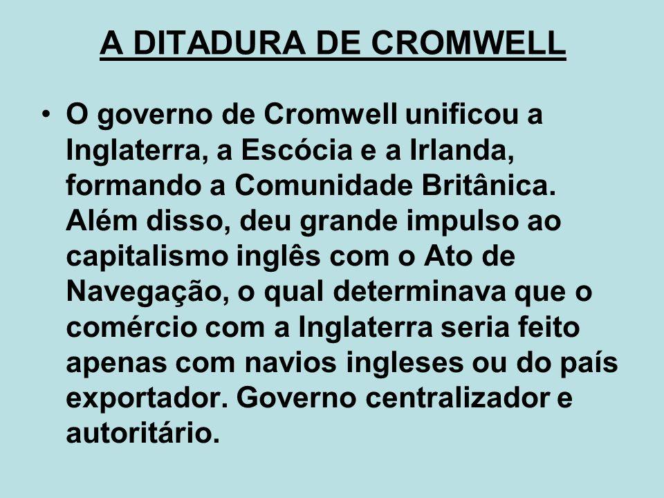 A DITADURA DE CROMWELL O governo de Cromwell unificou a Inglaterra, a Escócia e a Irlanda, formando a Comunidade Britânica. Além disso, deu grande imp