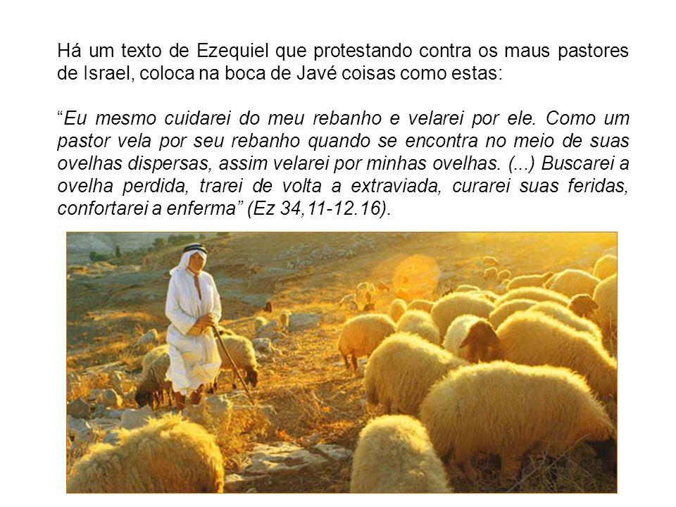 Há um texto de Ezequiel que protestando contra os maus pastores de Israel, coloca na boca de Javé coisas como estas: Eu mesmo cuidarei do meu rebanho