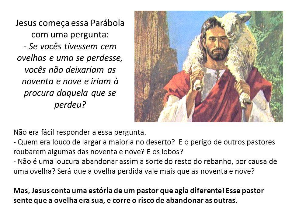Jesus começa essa Parábola com uma pergunta: - Se vocês tivessem cem ovelhas e uma se perdesse, vocês não deixariam as noventa e nove e iriam à procur