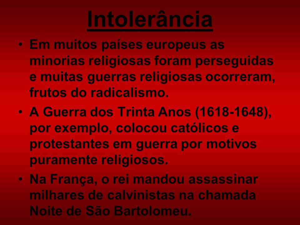 Intolerância Em muitos países europeus as minorias religiosas foram perseguidas e muitas guerras religiosas ocorreram, frutos do radicalismo. A Guerra