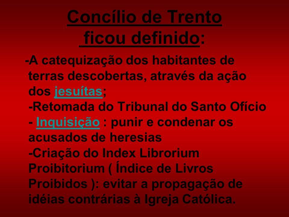 Concílio de Trento ficou definido: -A catequização dos habitantes de terras descobertas, através da ação dos jesuítas; -Retomada do Tribunal do Santo