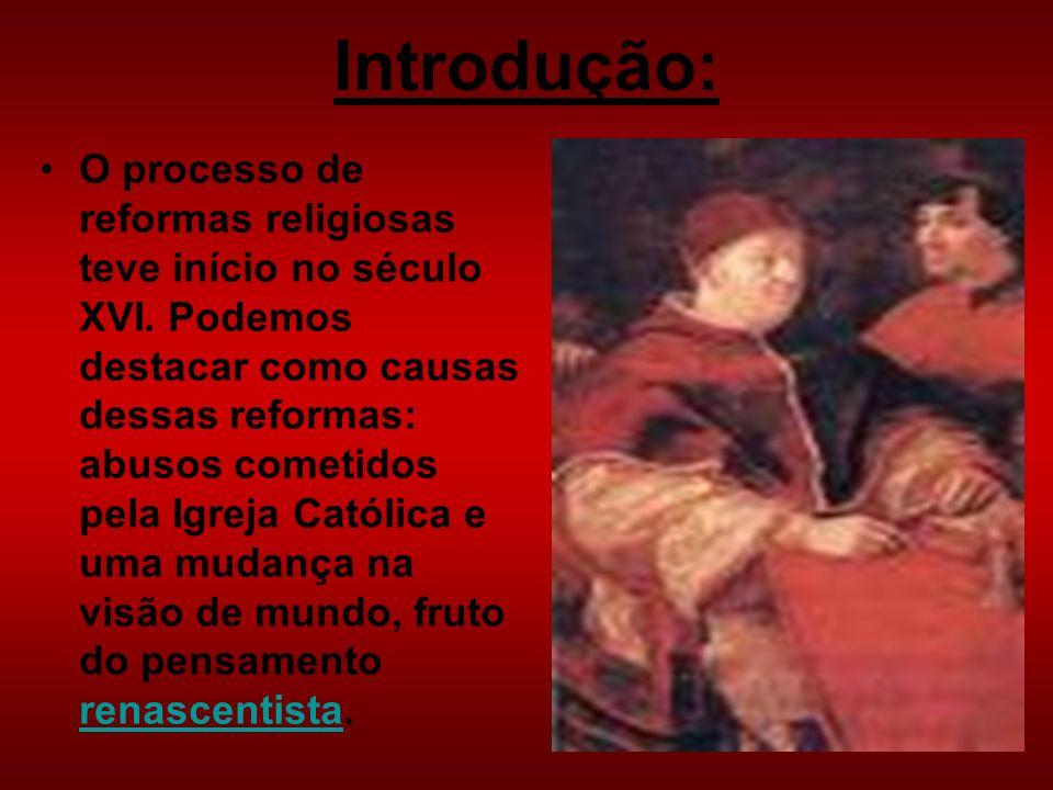 Introdução: O processo de reformas religiosas teve início no século XVI. Podemos destacar como causas dessas reformas: abusos cometidos pela Igreja Ca