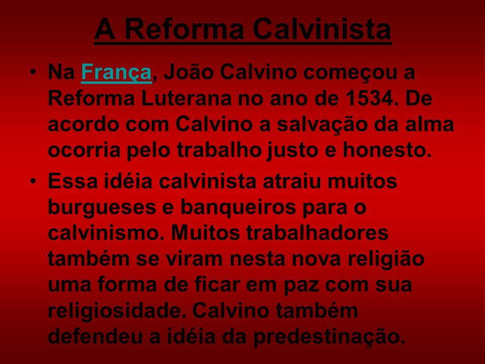 A Reforma Calvinista Na França, João Calvino começou a Reforma Luterana no ano de 1534. De acordo com Calvino a salvação da alma ocorria pelo trabalho