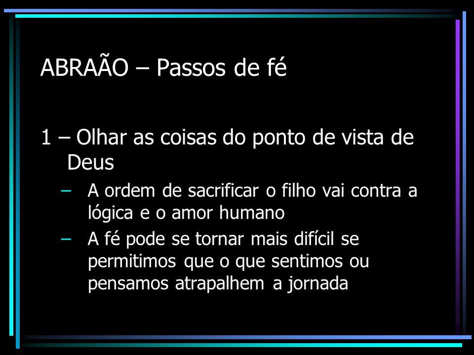 ABRAÃO – Passos de fé 1 – Olhar as coisas do ponto de vista de Deus –A ordem de sacrificar o filho vai contra a lógica e o amor humano –A fé pode se t