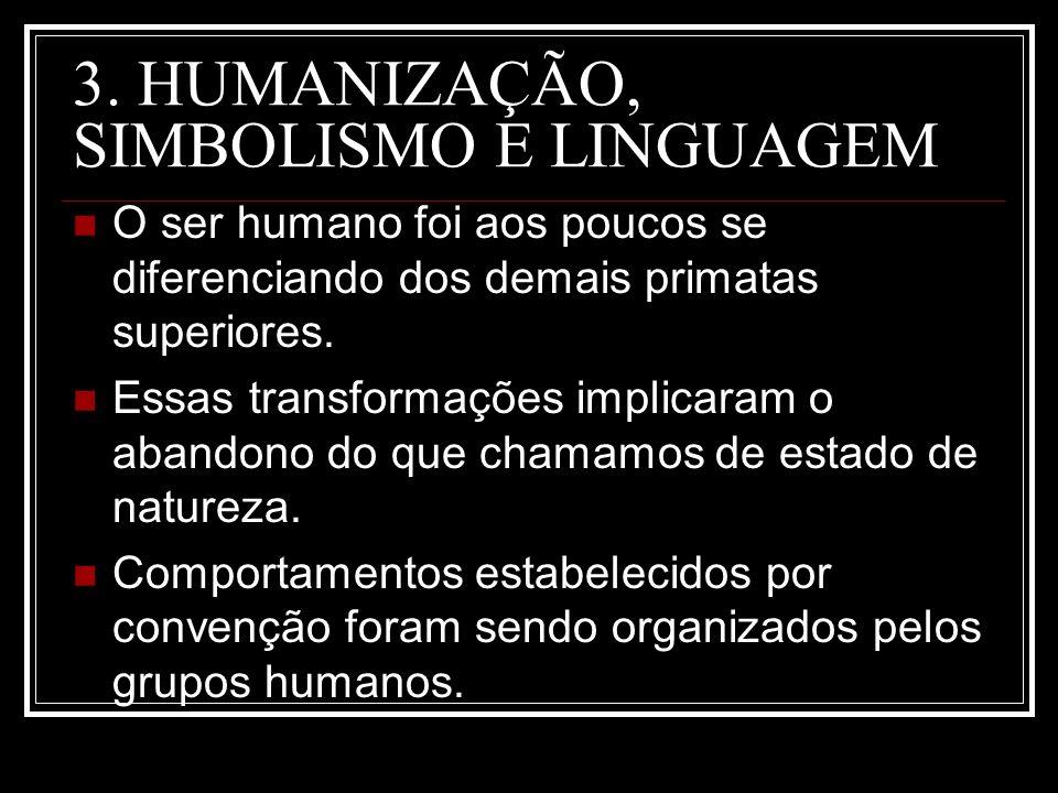 3. HUMANIZAÇÃO, SIMBOLISMO E LINGUAGEM O ser humano foi aos poucos se diferenciando dos demais primatas superiores. Essas transformações implicaram o