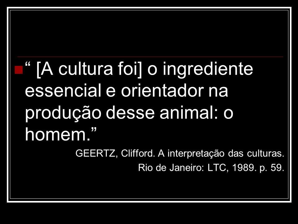 [A cultura foi] o ingrediente essencial e orientador na produção desse animal: o homem. GEERTZ, Clifford. A interpretação das culturas. Rio de Janeiro