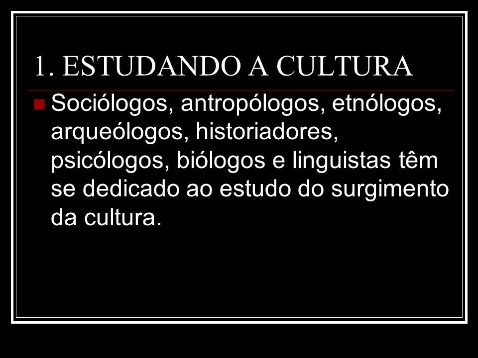 1. ESTUDANDO A CULTURA Sociólogos, antropólogos, etnólogos, arqueólogos, historiadores, psicólogos, biólogos e linguistas têm se dedicado ao estudo do