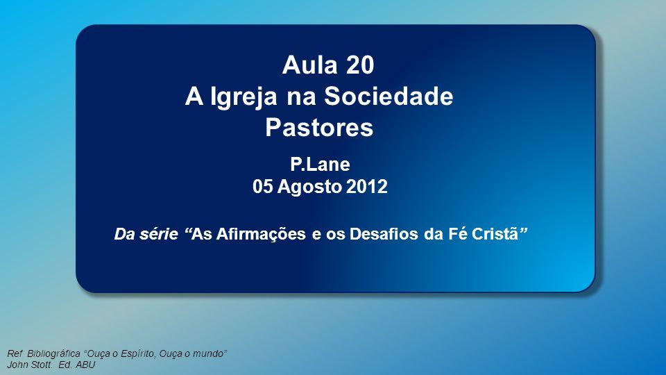 Classe Visão Bíblica IPJG - 2012 Ref Bibliográfica Ouça o Espírito, Ouça o mundo John Stott. Ed. ABU Aula 20 A Igreja na Sociedade Pastores P.Lane 05