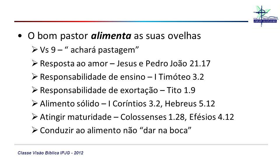 Classe Visão Bíblica IPJG - 2012 O bom pastor alimenta as suas ovelhas Vs 9 – achará pastagem Resposta ao amor – Jesus e Pedro João 21.17 Responsabilidade de ensino – I Timóteo 3.2 Responsabilidade de exortação – Tito 1.9 Alimento sólido – I Coríntios 3.2, Hebreus 5.12 Atingir maturidade – Colossenses 1.28, Efésios 4.12 Conduzir ao alimento não dar na boca