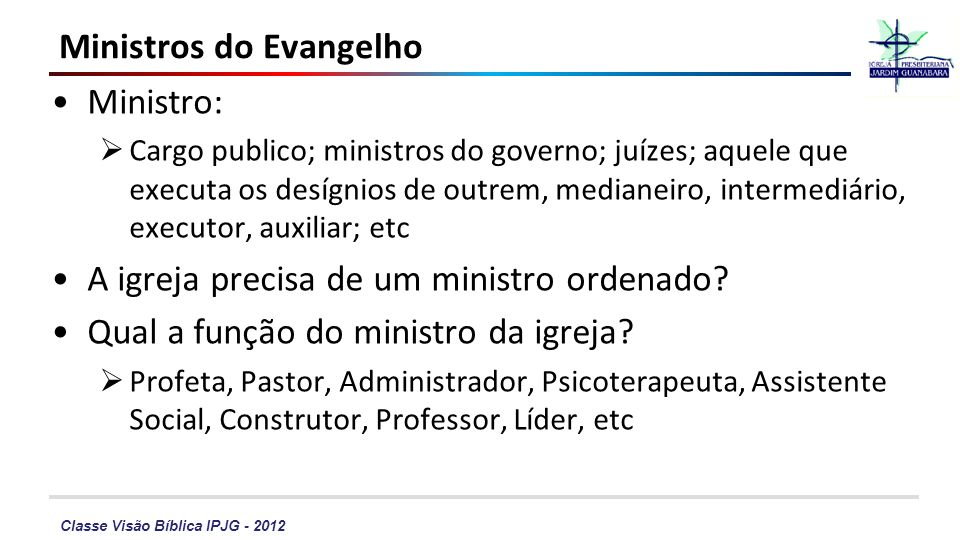 Classe Visão Bíblica IPJG - 2012 Ministros do Evangelho Ministro: Cargo publico; ministros do governo; juízes; aquele que executa os desígnios de outr