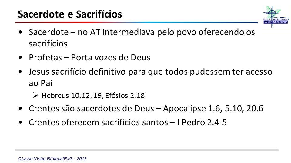 Classe Visão Bíblica IPJG - 2012 Sacerdote e Sacrifícios Sacerdote – no AT intermediava pelo povo oferecendo os sacrifícios Profetas – Porta vozes de