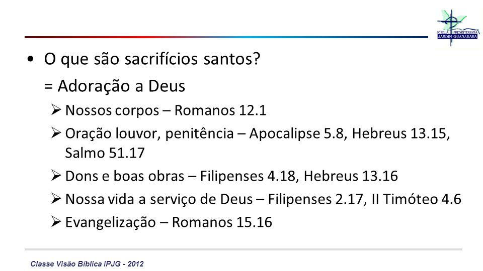 Classe Visão Bíblica IPJG - 2012 O que são sacrifícios santos? = Adoração a Deus Nossos corpos – Romanos 12.1 Oração louvor, penitência – Apocalipse 5