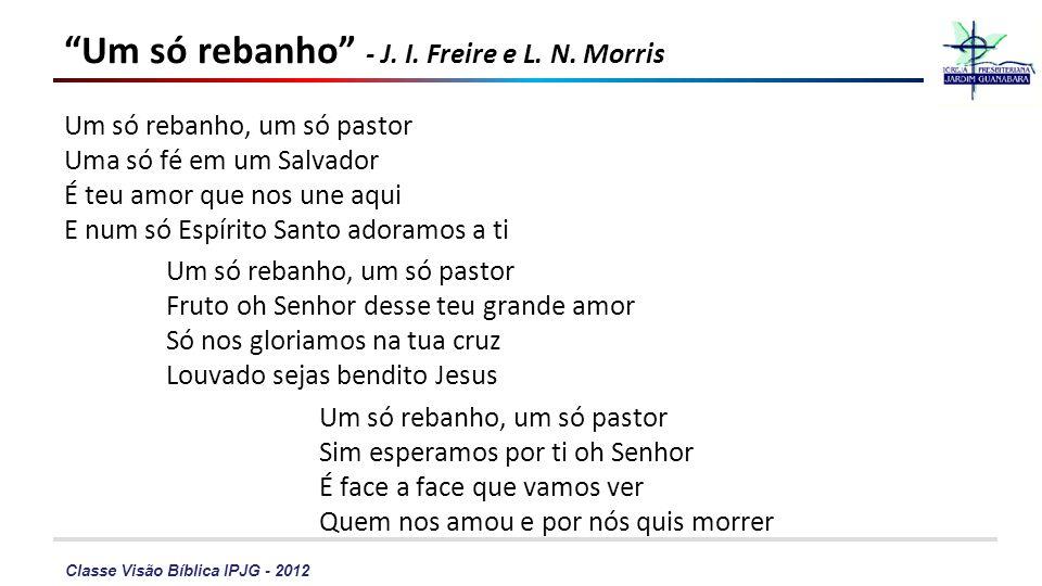 Classe Visão Bíblica IPJG - 2012 Um só rebanho - J. I. Freire e L. N. Morris Um só rebanho, um só pastor Uma só fé em um Salvador É teu amor que nos u