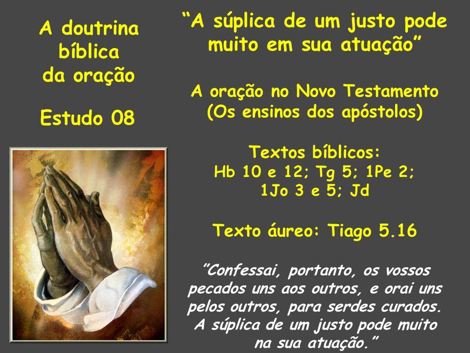 A doutrina bíblica da oração Estudo 08 A súplica de um justo pode muito em sua atuação A oração no Novo Testamento (Os ensinos dos apóstolos) Textos bíblicos: Hb 10 e 12; Tg 5; 1Pe 2; 1Jo 3 e 5; Jd Texto áureo: Tiago 5.16 Confessai, portanto, os vossos pecados uns aos outros, e orai uns pelos outros, para serdes curados.