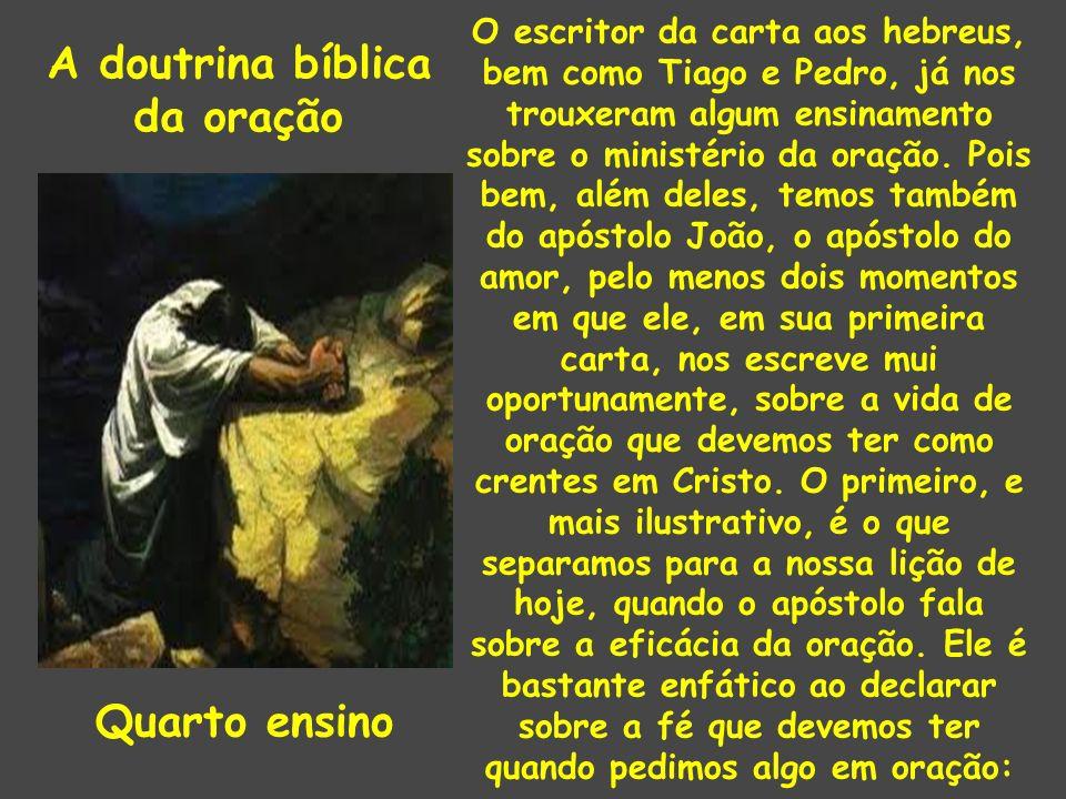 A doutrina bíblica da oração Quarto ensino O escritor da carta aos hebreus, bem como Tiago e Pedro, já nos trouxeram algum ensinamento sobre o ministério da oração.