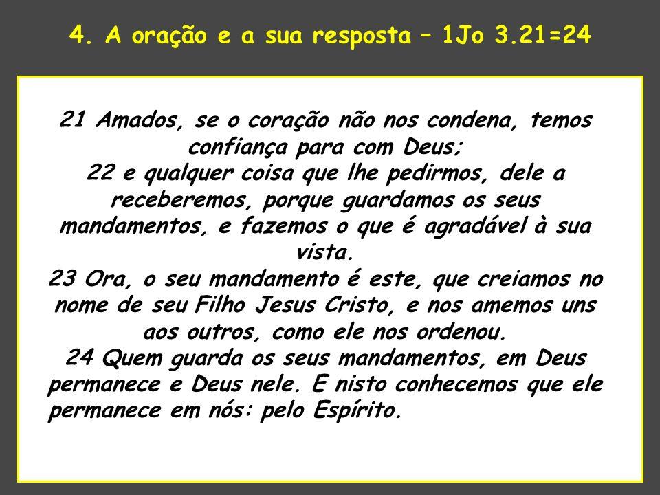 4. A oração e a sua resposta – 1Jo 3.21=24 uao Senhor estava para tomar 21 Amados, se o coração não nos condena, temos confiança para com Deus; 22 e q