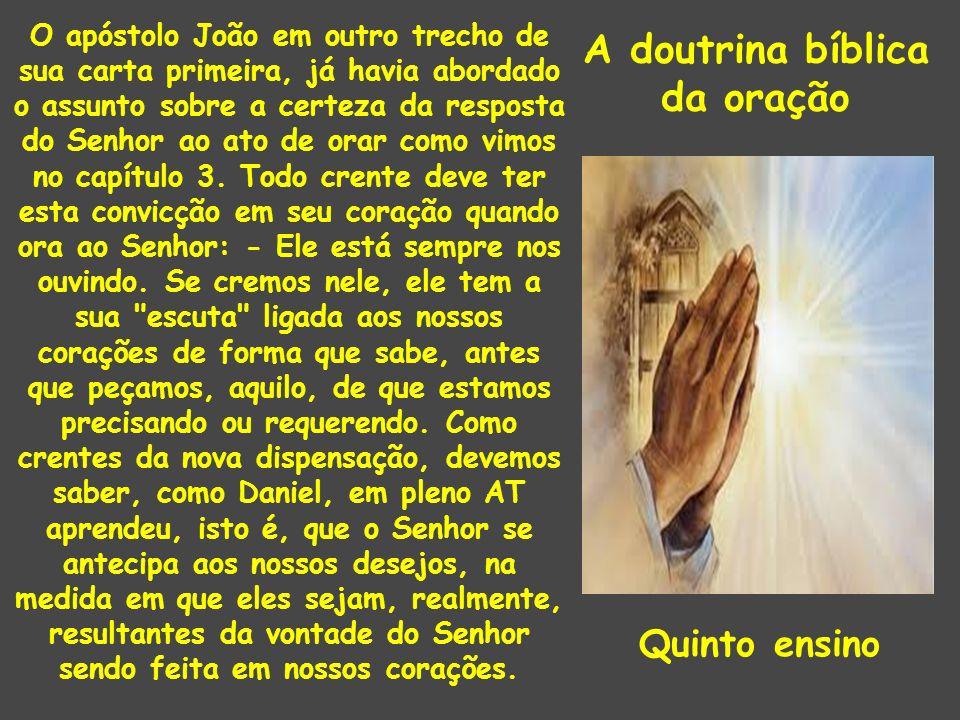 A doutrina bíblica da oração O apóstolo João em outro trecho de sua carta primeira, já havia abordado o assunto sobre a certeza da resposta do Senhor ao ato de orar como vimos no capítulo 3.