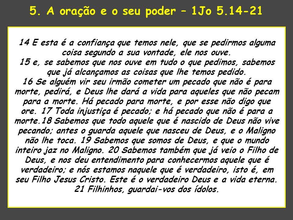 5. A oração e o seu poder – 1Jo 5.14-21 uando o Senhor estava para tomar 14 E esta é a confiança que temos nele, que se pedirmos alguma coisa segundo