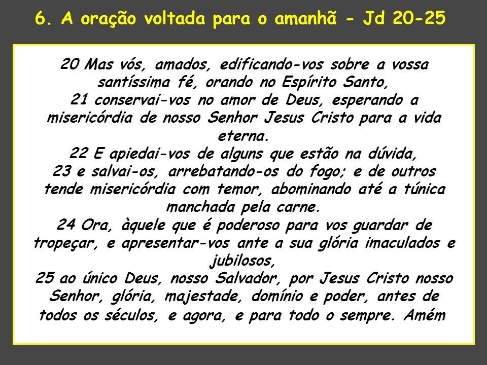 6. A oração voltada para o amanhã - Jd 20-25 uaenho estava para tomar 20 Mas vós, amados, edificando-vos sobre a vossa santíssima fé, orando no Espíri