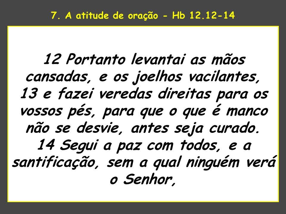 7. A atitude de oração - Hb 12.12-14 uaenhestava para tomar 12 Portanto levantai as mãos cansadas, e os joelhos vacilantes, 13 e fazei veredas direita