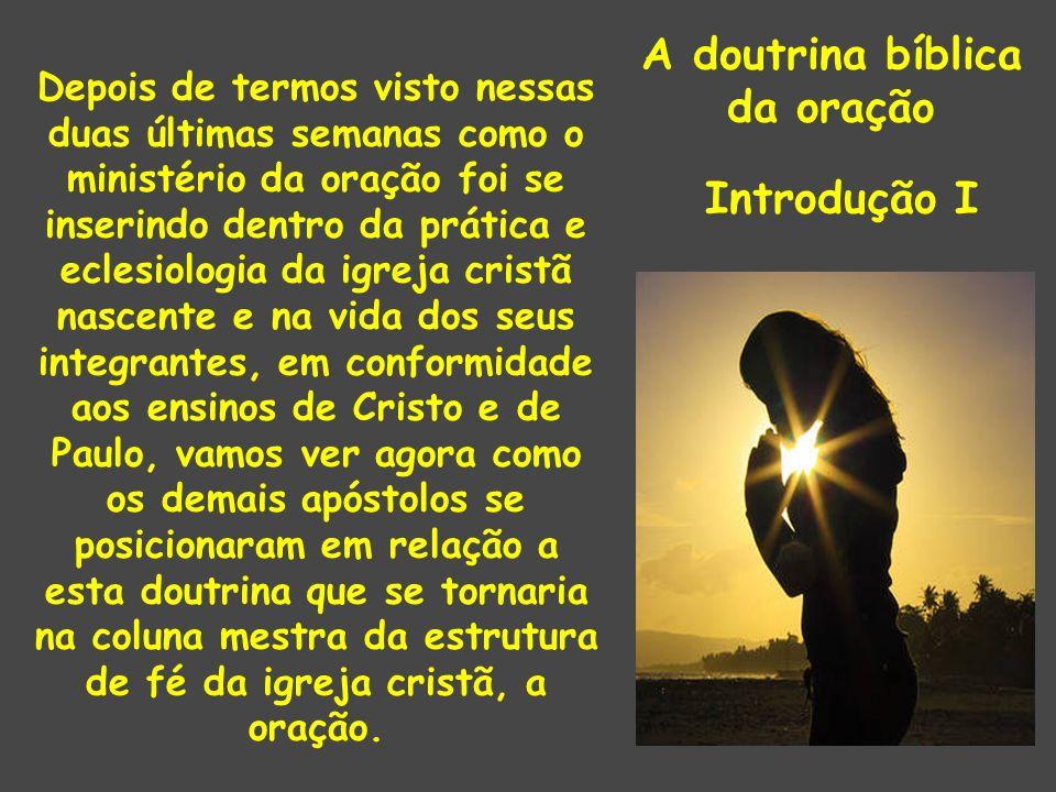 A doutrina bíblica da oração Introdução I Depois de termos visto nessas duas últimas semanas como o ministério da oração foi se inserindo dentro da pr