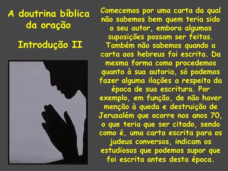 A doutrina bíblica da oração Introdução II Comecemos por uma carta da qual não sabemos bem quem teria sido o seu autor, embora algumas suposições possam ser feitas.