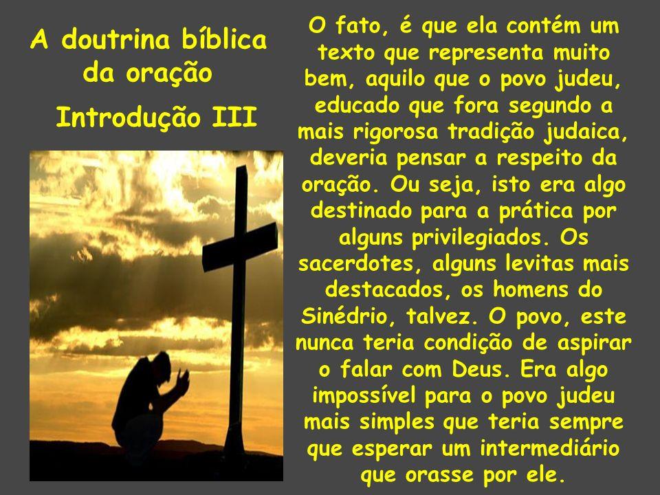 A doutrina bíblica da oração Introdução III O fato, é que ela contém um texto que representa muito bem, aquilo que o povo judeu, educado que fora segu